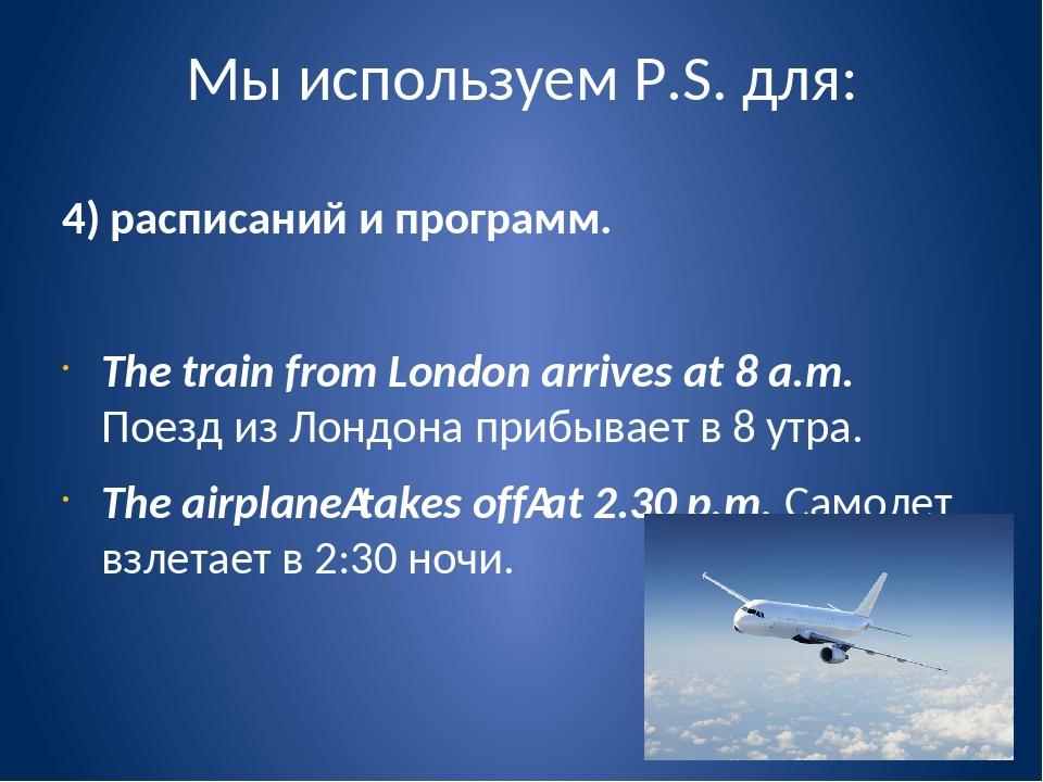 Мы используем P.S. для: 4) расписаний и программ. The train from London arriv...