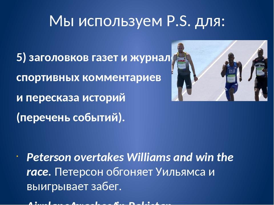 Мы используем P.S. для: 5) заголовков газет и журналов, спортивных комментари...