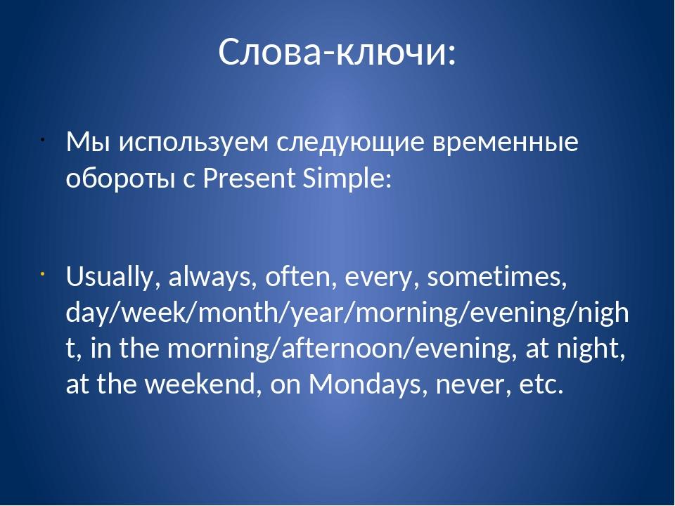 Слова-ключи: Мы используем следующие временные обороты с Present Simple: Usua...