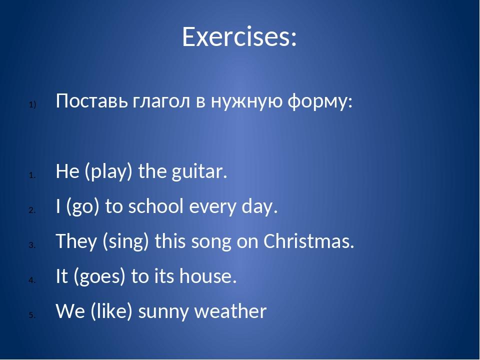 Exercises: Поставь глагол в нужную форму: He (play) the guitar. I (go) to sch...