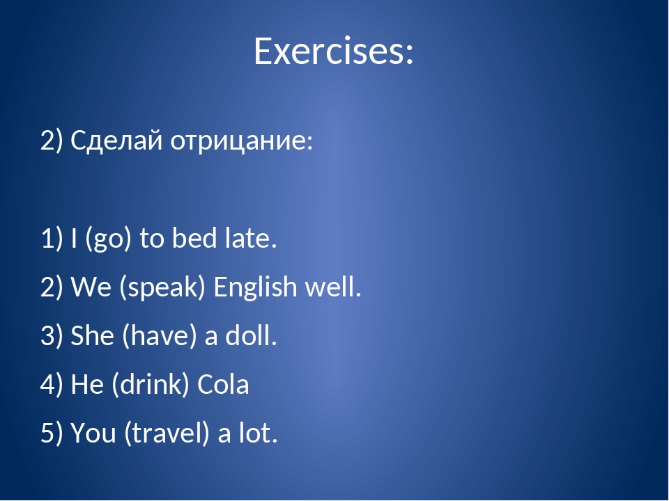 Exercises: 2) Сделай отрицание: 1) I (go) to bed late. 2) We (speak) English...