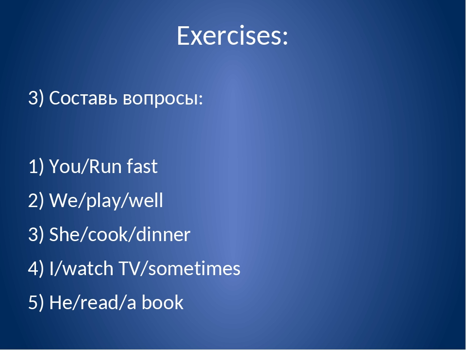 Exercises: 3) Составь вопросы: 1) You/Run fast 2) We/play/well 3) She/cook/di...
