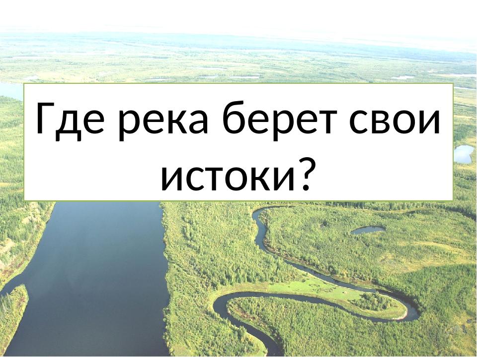 Где река берет свои истоки?
