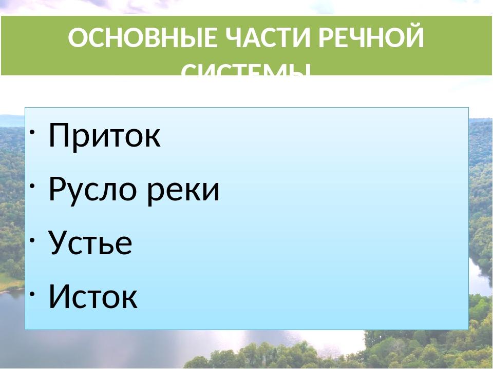 ОСНОВНЫЕ ЧАСТИ РЕЧНОЙ СИСТЕМЫ Приток Русло реки Устье Исток