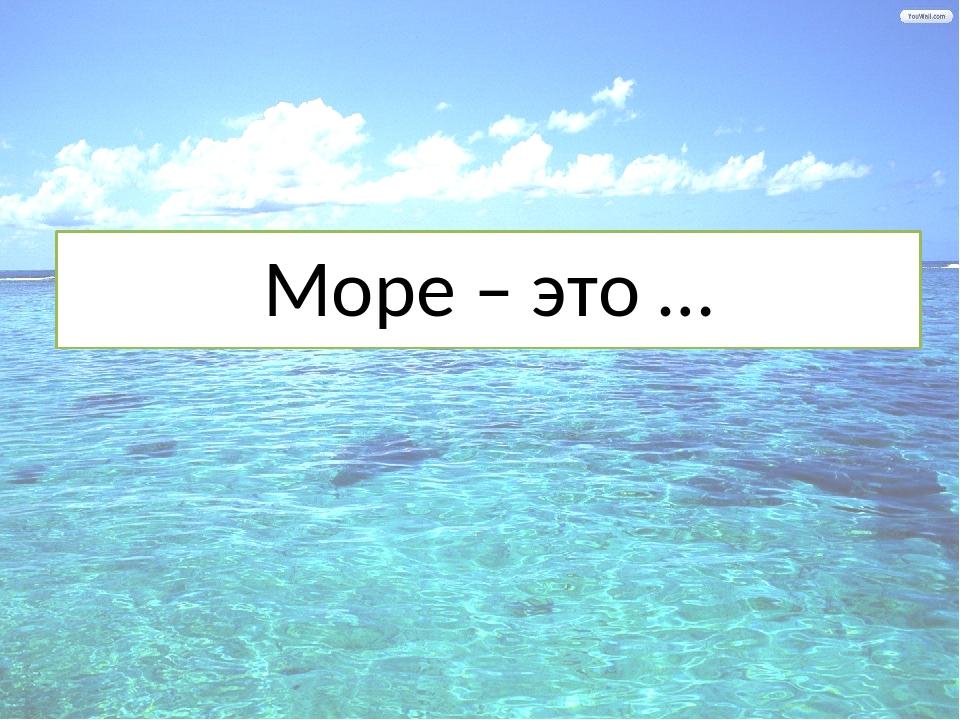 Море – это …