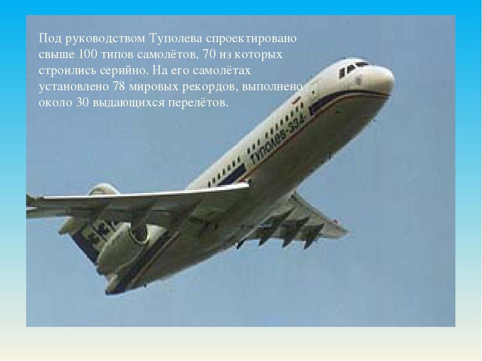 Под руководством Туполева спроектировано свыше 100 типовсамолётов, 70 из ко...