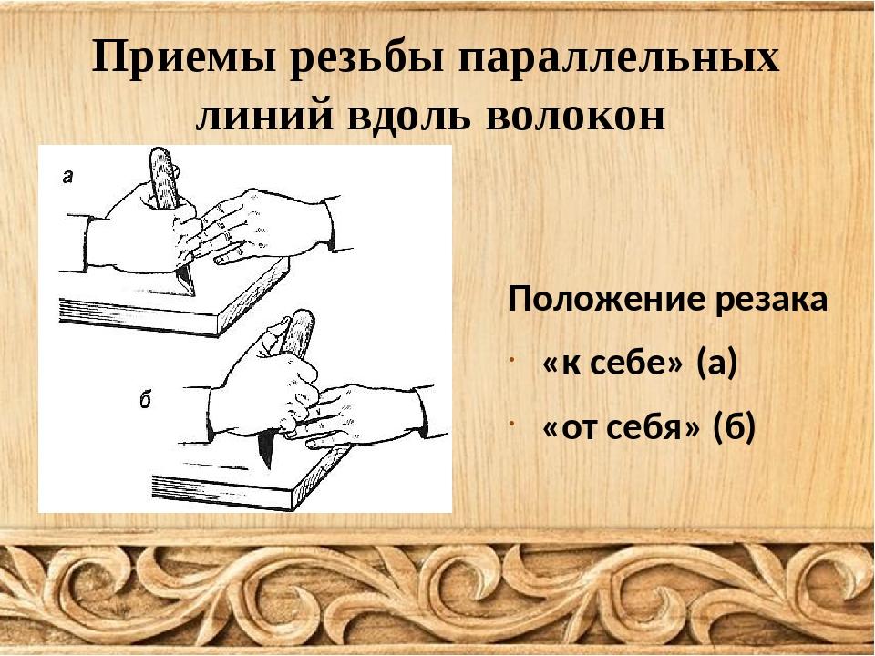 Приемы резьбы параллельных линий вдоль волокон Положение резака «к себе» (а)...