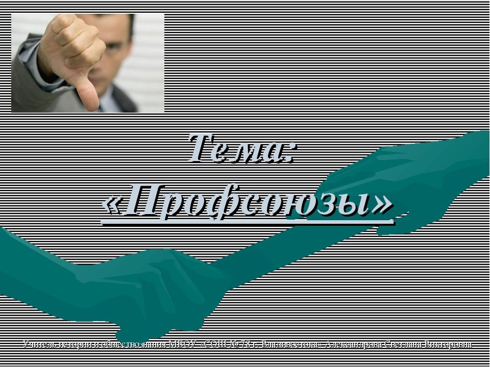 Тема: «Профсоюзы» Учитель истории и обществознания МБОУ «СОШ № 78 г. Владивос...