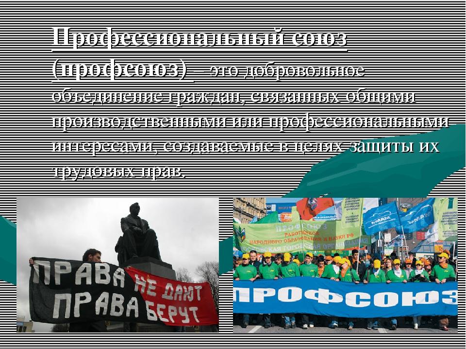 Профессиональный союз (профсоюз) – это добровольное объединение граждан, связ...