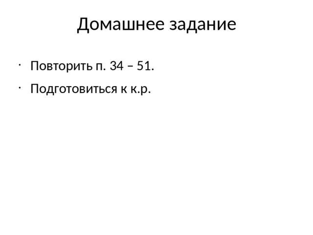 Домашнее задание Повторить п. 34 – 51. Подготовиться к к.р.