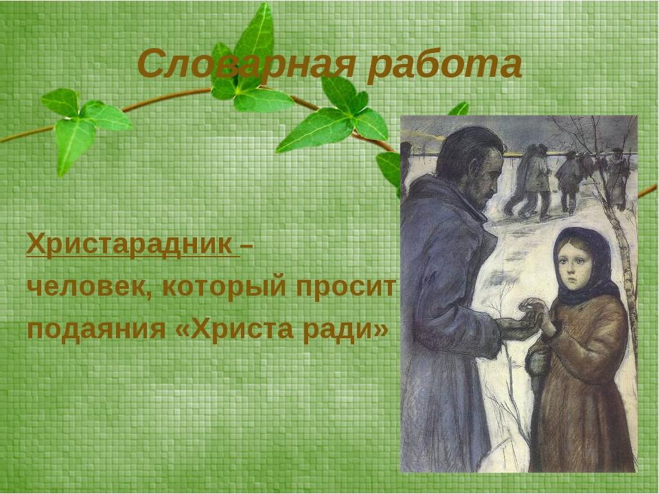Словарная работа Христарадник – человек, который просит подаяния «Христа ради»