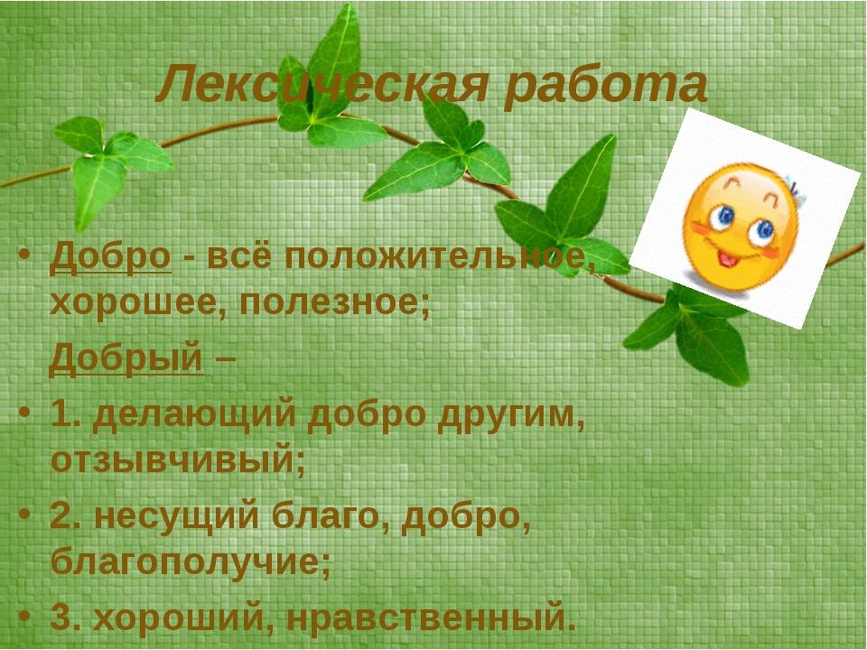Лексическая работа Добро - всё положительное, хорошее, полезное; Добрый – 1....