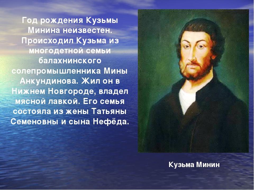 Год рождения Кузьмы Минина неизвестен. Происходил Кузьма из многодетной семьи...