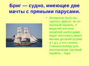 Бриг — судно, имеющее две мачты с прямыми парусами. Интересно было бы сделать