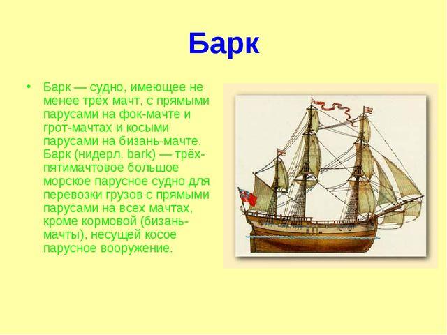 Барк Барк — судно, имеющее не менее трёх мачт, с прямыми парусами на фок-мачт...
