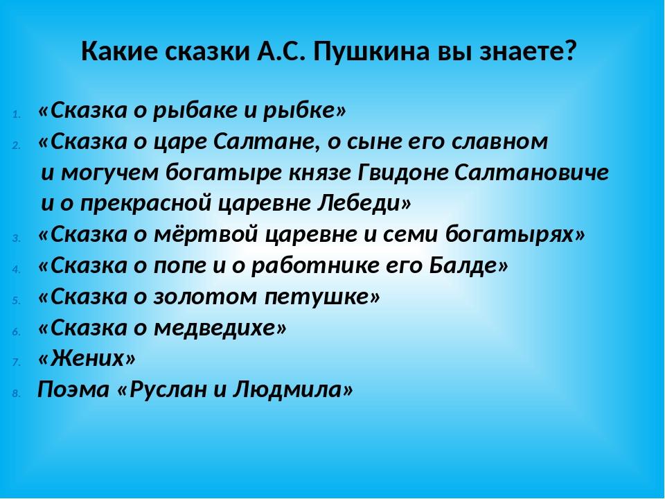 Какие сказки А.С. Пушкина вы знаете? «Сказка о рыбаке и рыбке» «Сказка о царе...