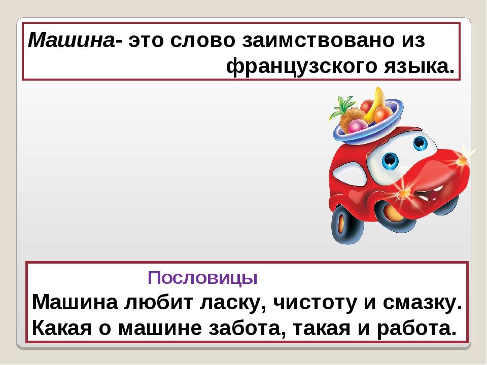 Машина- это слово заимствовано из французского языка. Пословицы Машина любит...