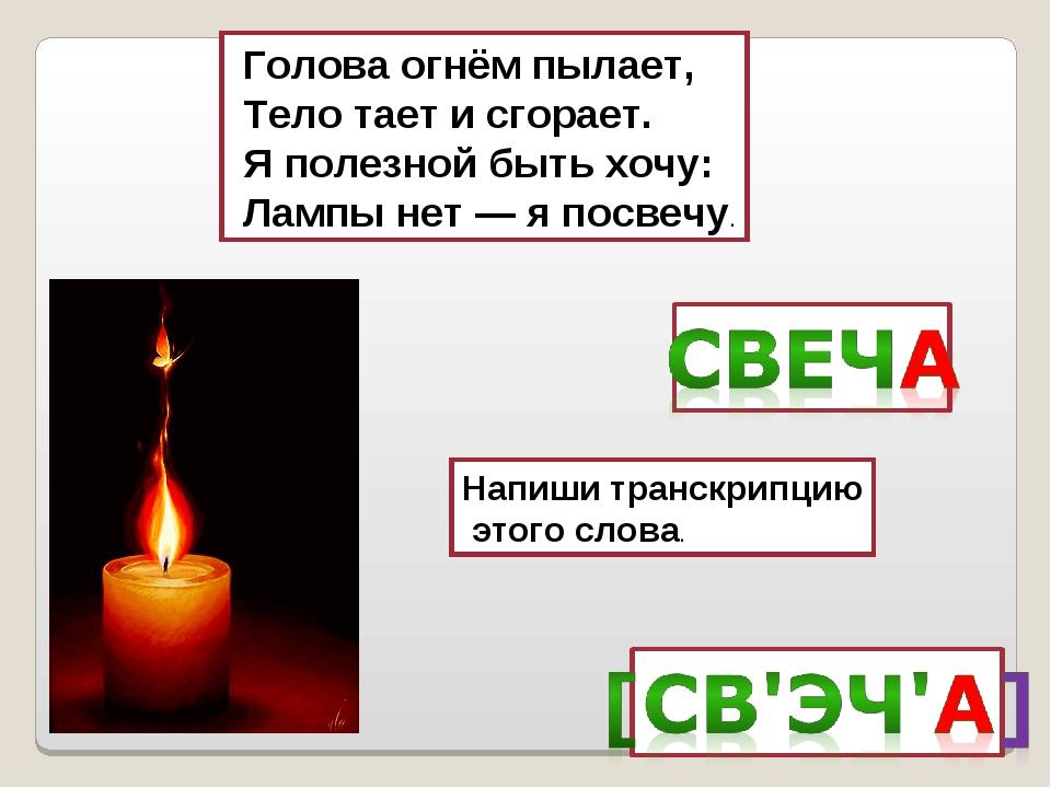 Голова огнём пылает, Тело тает и сгорает. Я полезной быть хочу: Лампы нет —...