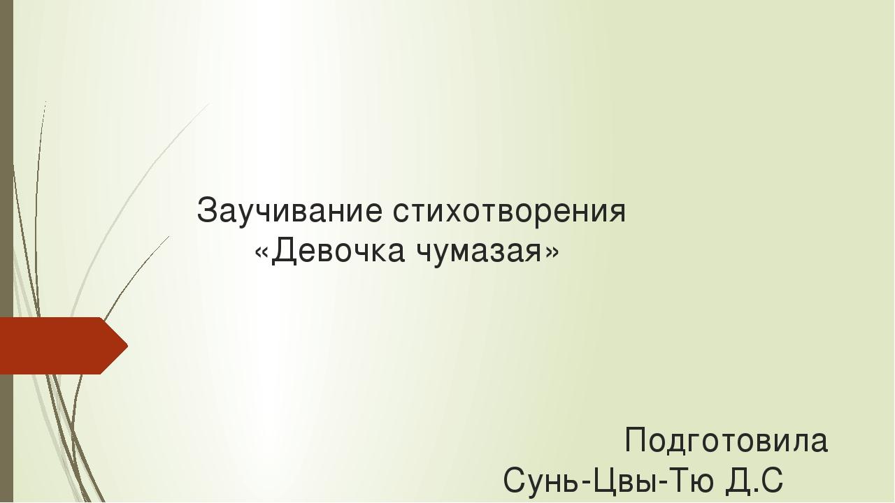Заучивание стихотворения «Девочка чумазая» Подготовила Сунь-Цвы-Тю Д.С