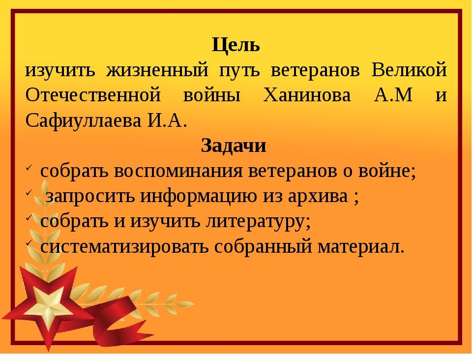Цель изучить жизненный путь ветеранов Великой Отечественной войны Ханинова А...