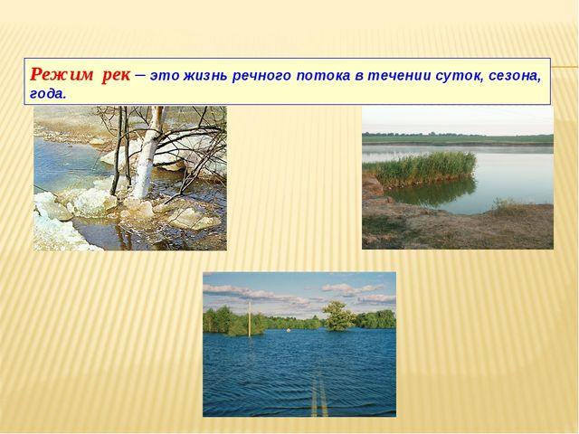 Режим рек – это жизнь речного потока в течении суток, сезона, года.