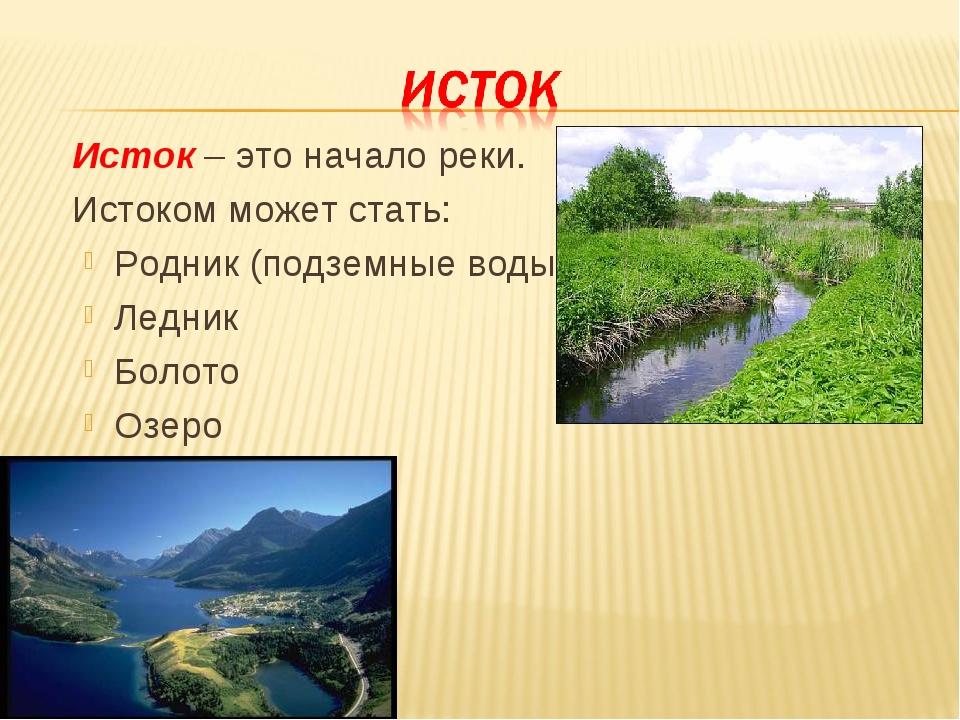 Исток – это начало реки. Истоком может стать: Родник (подземные воды) Ледни...