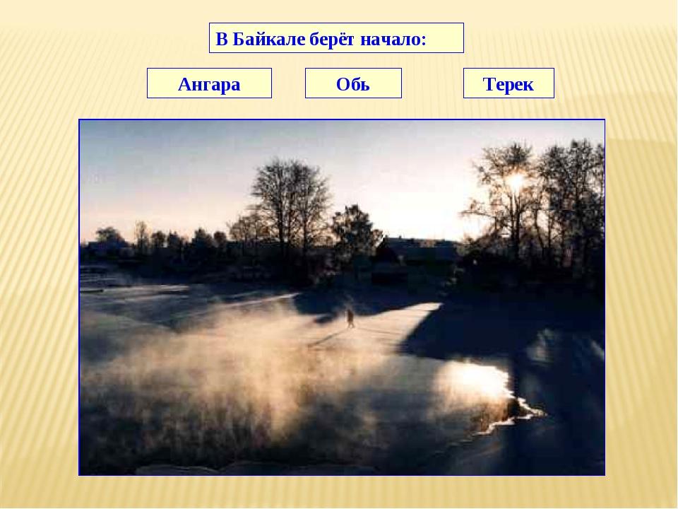В Байкале берёт начало: Ангара Обь Терек