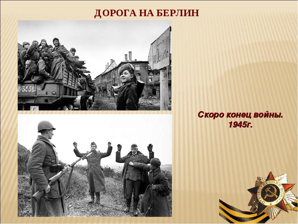 ДОРОГА НА БЕРЛИН Скоро конец войны. 1945г.