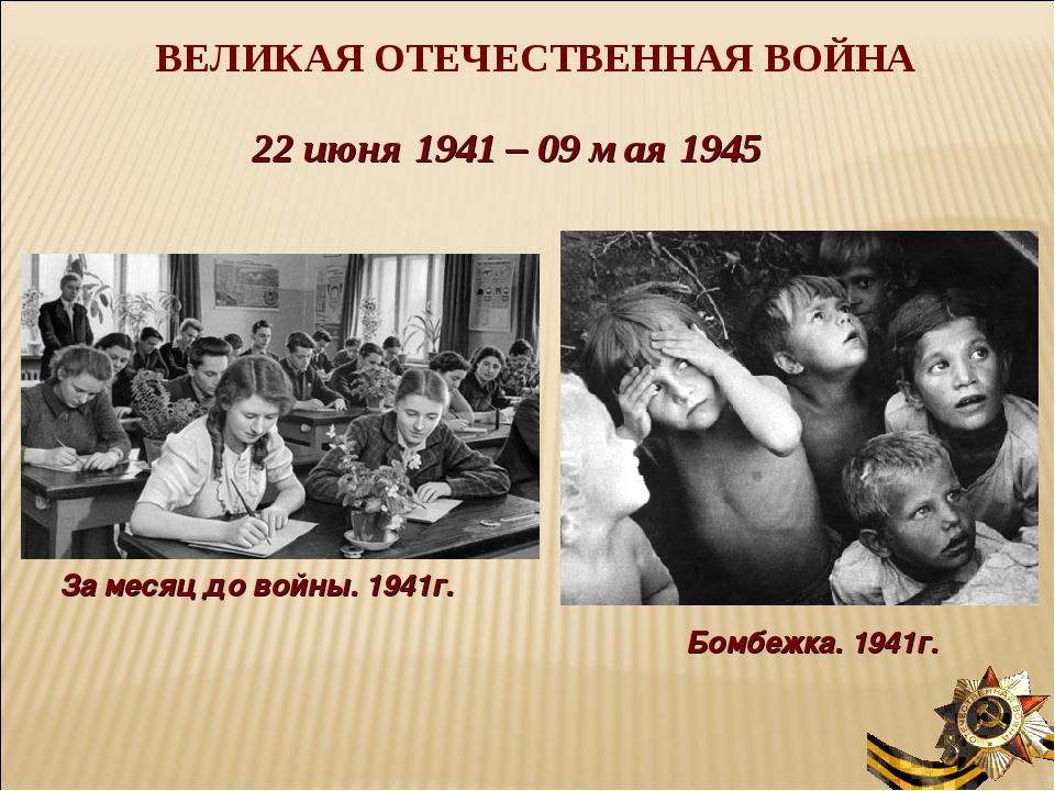 ВЕЛИКАЯ ОТЕЧЕСТВЕННАЯ ВОЙНА 22 июня 1941 – 09 мая 1945 За месяц до войны. 194...