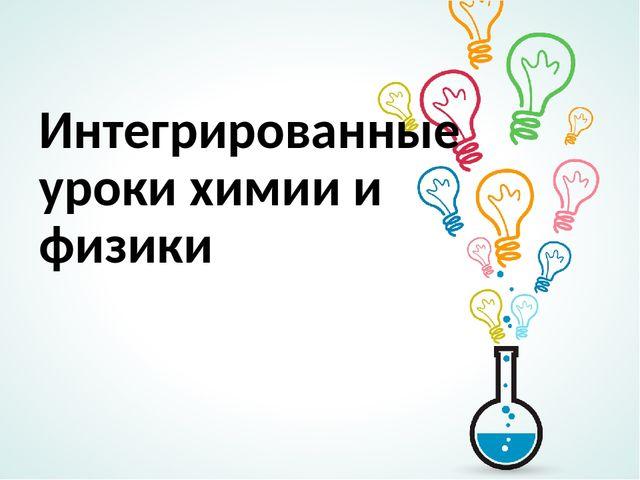 интегрированные уроки химии и физики