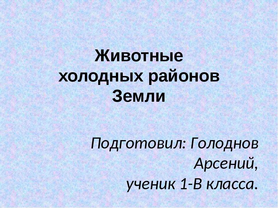 Животные холодных районов Земли Подготовил: Голоднов Арсений, ученик 1-В клас...