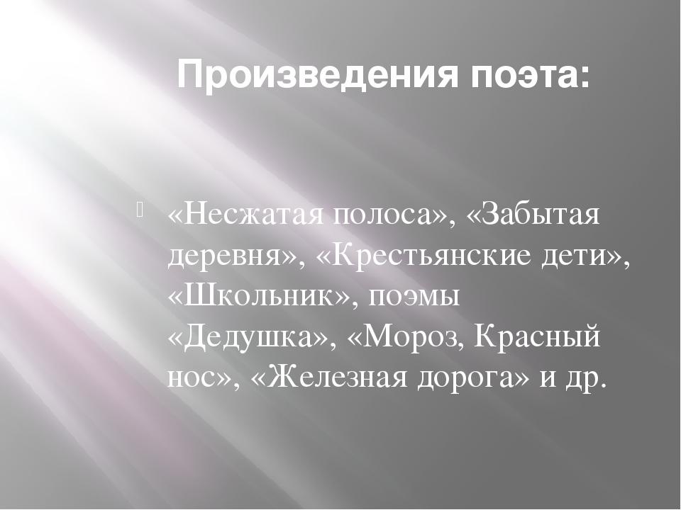 Произведения поэта: «Несжатая полоса», «Забытая деревня», «Крестьянские дети»...