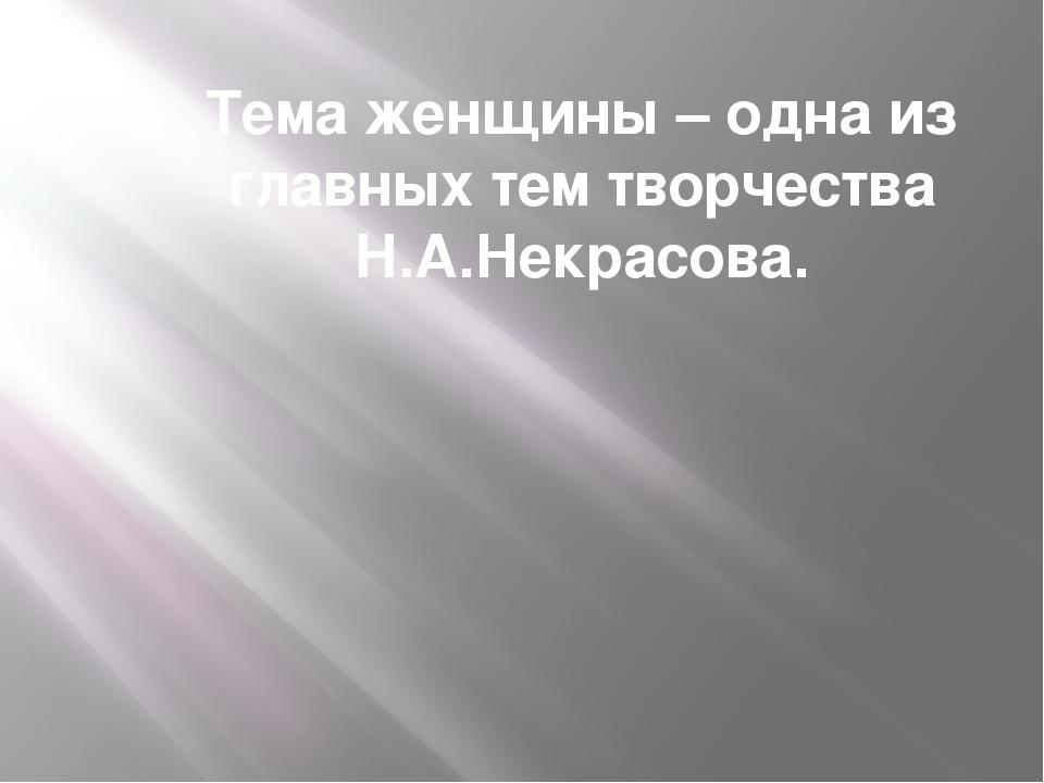 Тема женщины – одна из главных тем творчества Н.А.Некрасова.
