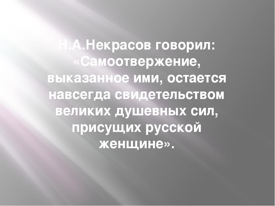 Н.А.Некрасов говорил: «Самоотвержение, выказанное ими, остается навсегда свид...