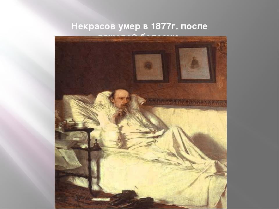 Некрасов умер в 1877г. после тяжелой болезни.