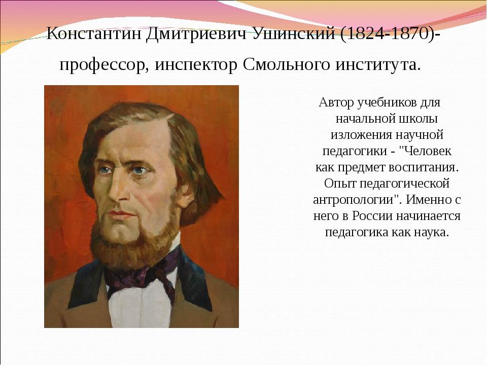 Константин Дмитриевич Ушинский (1824-1870)- профессор, инспектор Смольного и...