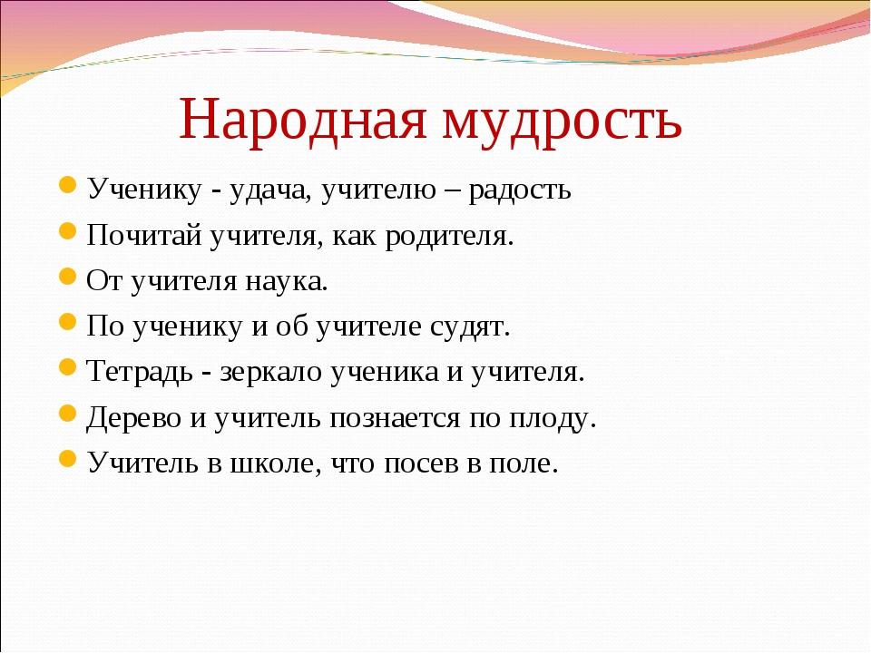 Народная мудрость Ученику - удача, учителю – радость Почитай учителя, как род...