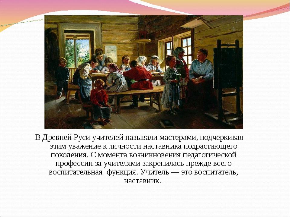 В Древней Руси учителей называли мастерами, подчеркивая этим уважение к лично...