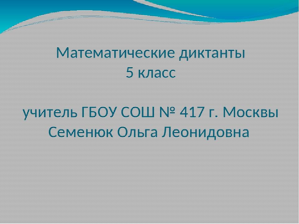 Математические диктанты 5 класс учитель ГБОУ СОШ № 417 г. Москвы Семенюк Ольг...