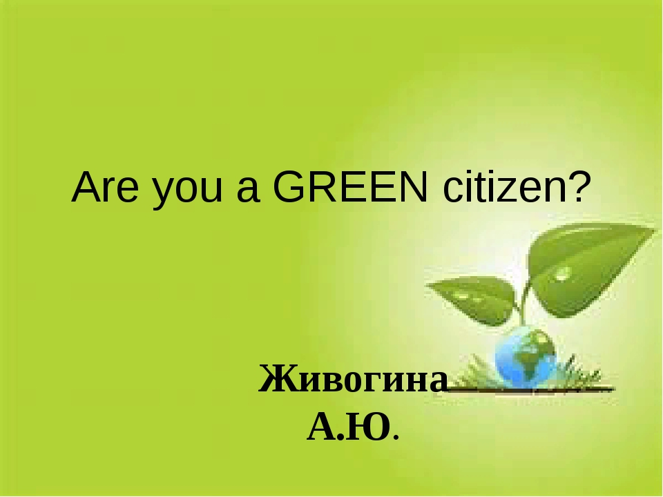 Are you a GREEN citizen? Живогина А.Ю.