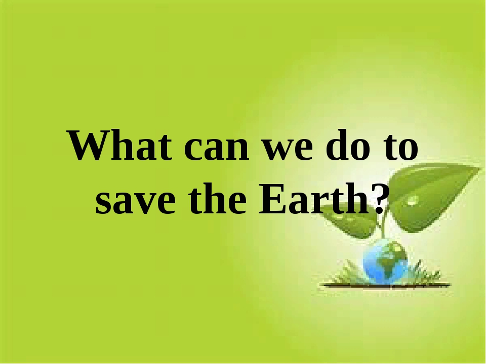 What can we do to save the Earth?