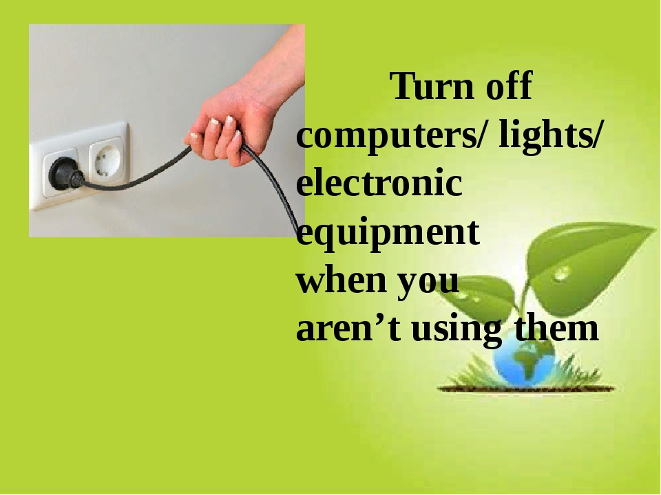 Turn off computers/ lights/ electronic equipment when you aren't using them