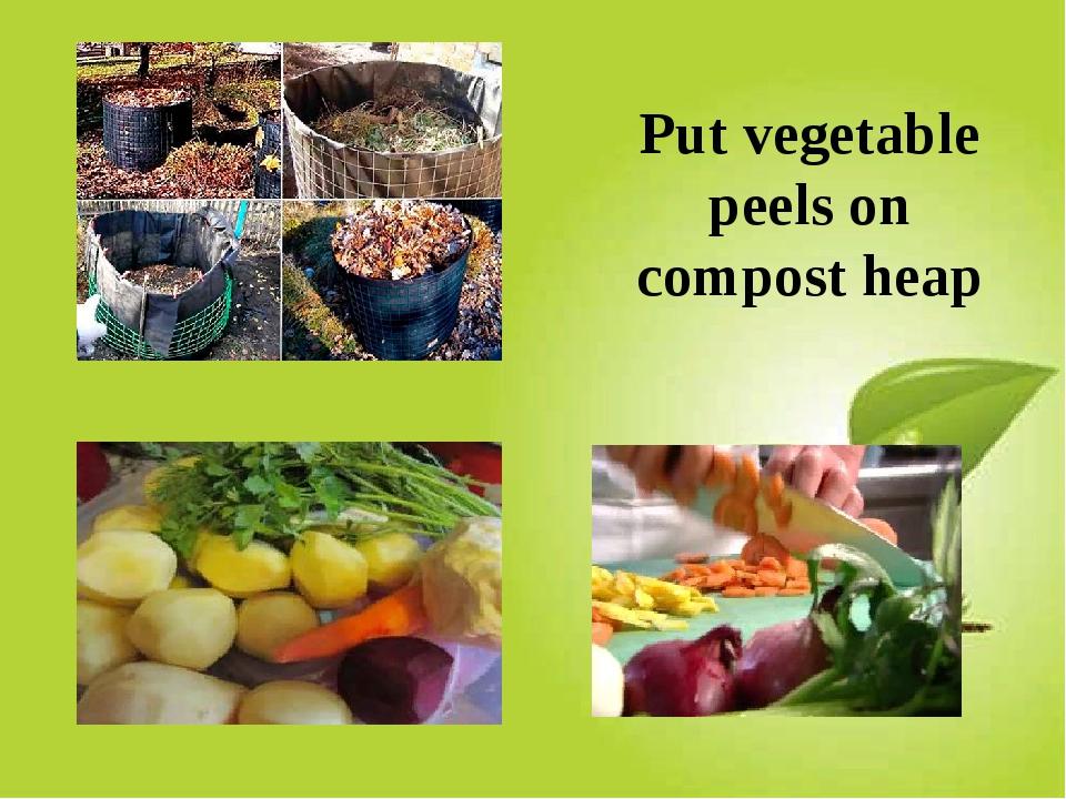 Put vegetable peels on compost heap