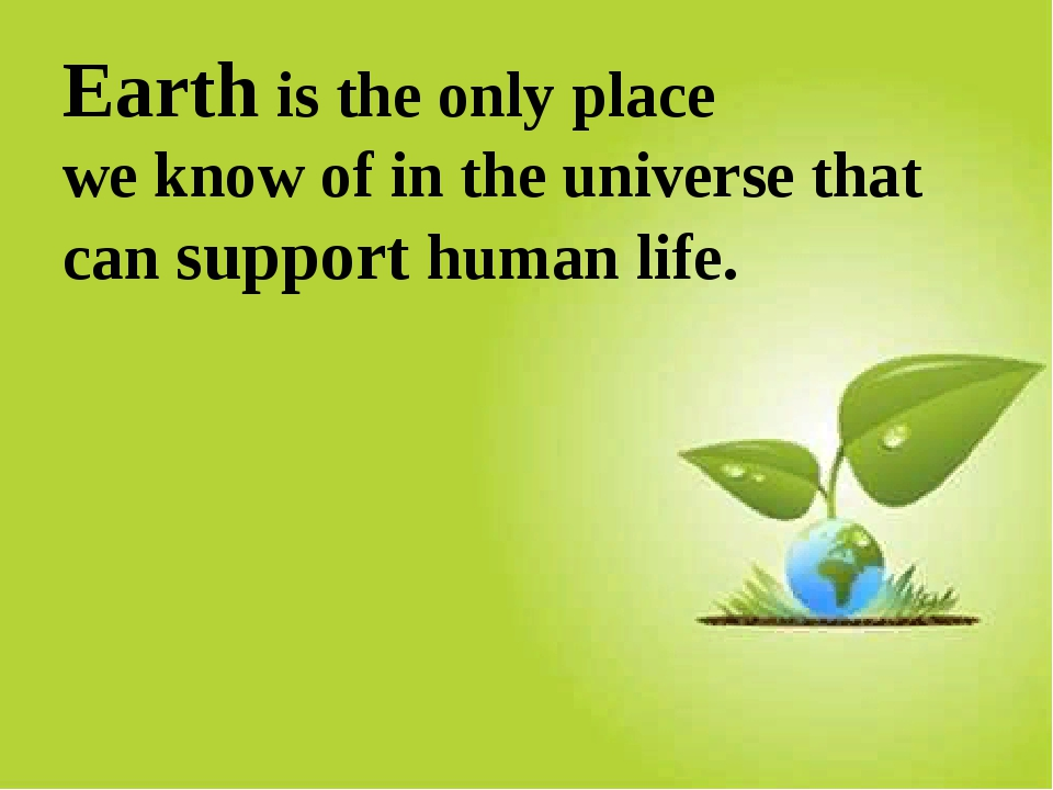 Earth is the only place we know of in the universe that can support human life.