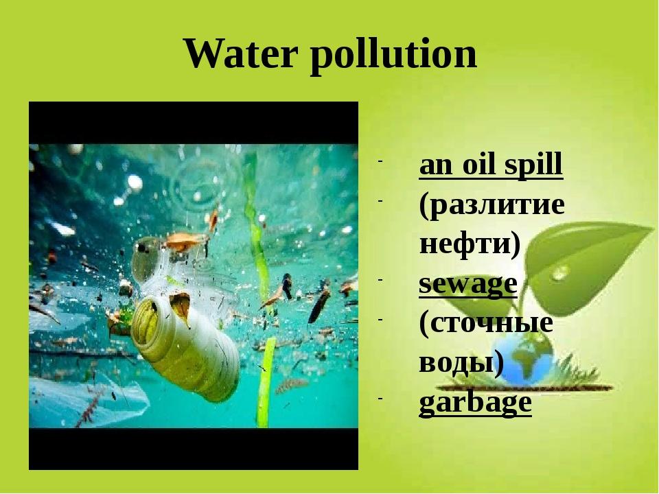 Water pollution an oil spill (разлитие нефти) sewage (сточные воды) garbage