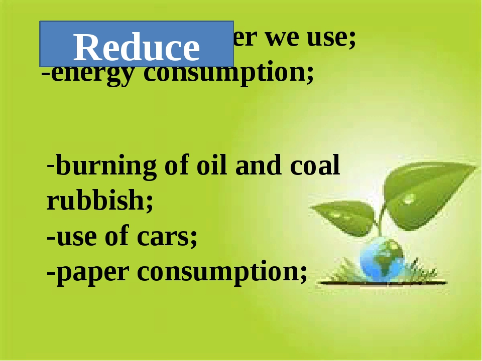 -amount of water we use; -energy consumption; -burning of oil and coal rubbis...