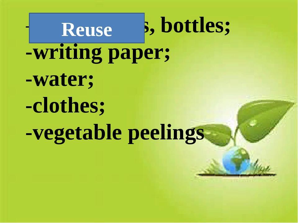 -old tins, jars, bottles; -writing paper; -water; -clothes; -vegetable peelin...