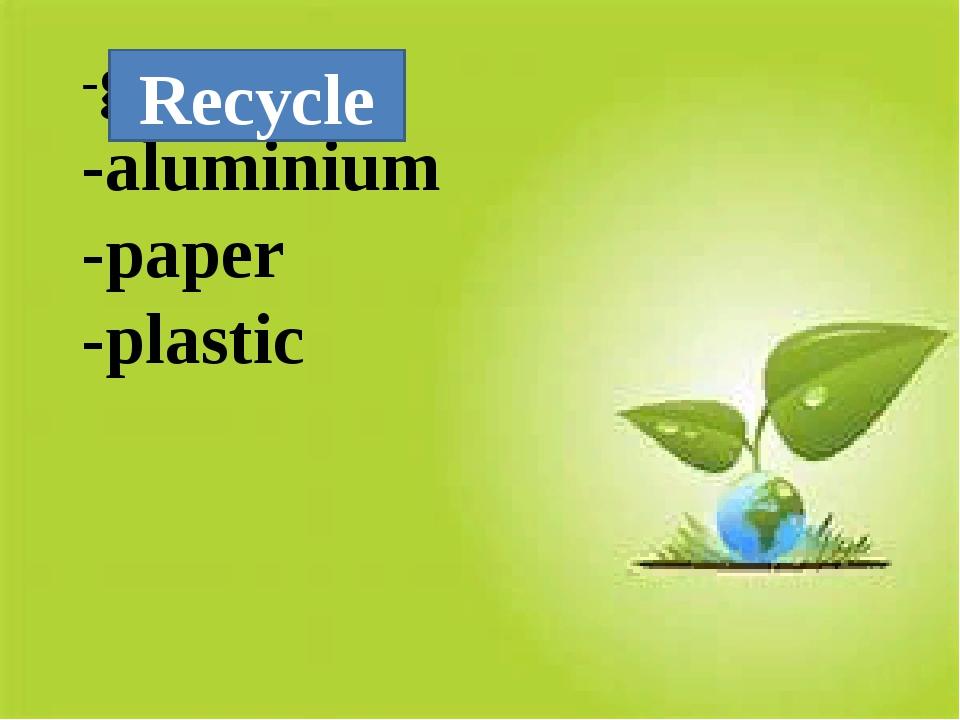 -glass -aluminium -paper -plastic Recycle