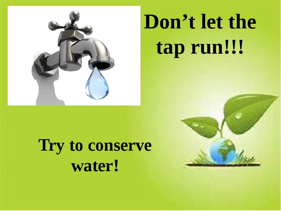 Don't let the tap run!!! Try to conserve water!