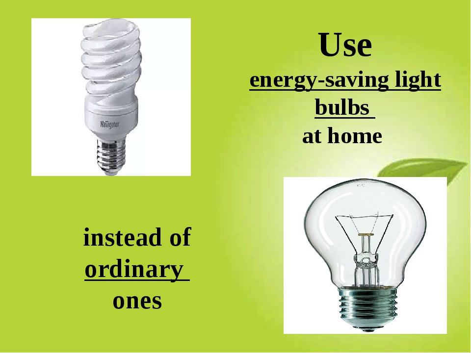 Use energy-saving light bulbs at home instead of ordinary ones